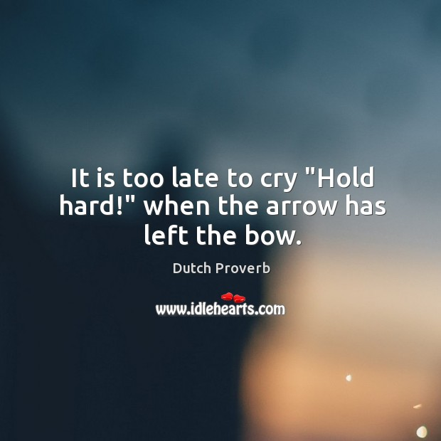 "Image, It is too late to cry ""hold hard!"" when the arrow has left the bow."