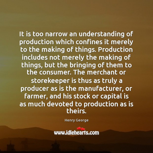 It is too narrow an understanding of production which confines it merely Henry George Picture Quote