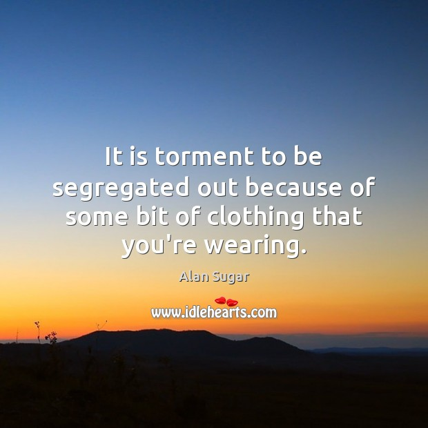 It is torment to be segregated out because of some bit of clothing that you're wearing. Alan Sugar Picture Quote