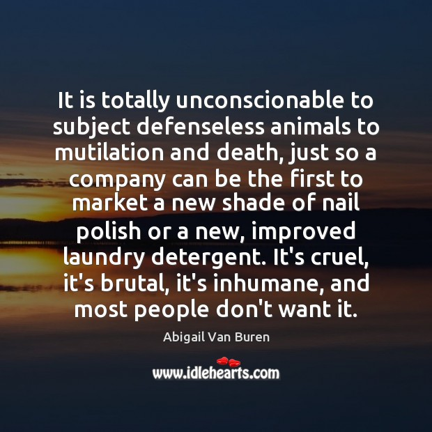 It is totally unconscionable to subject defenseless animals to mutilation and death, Image