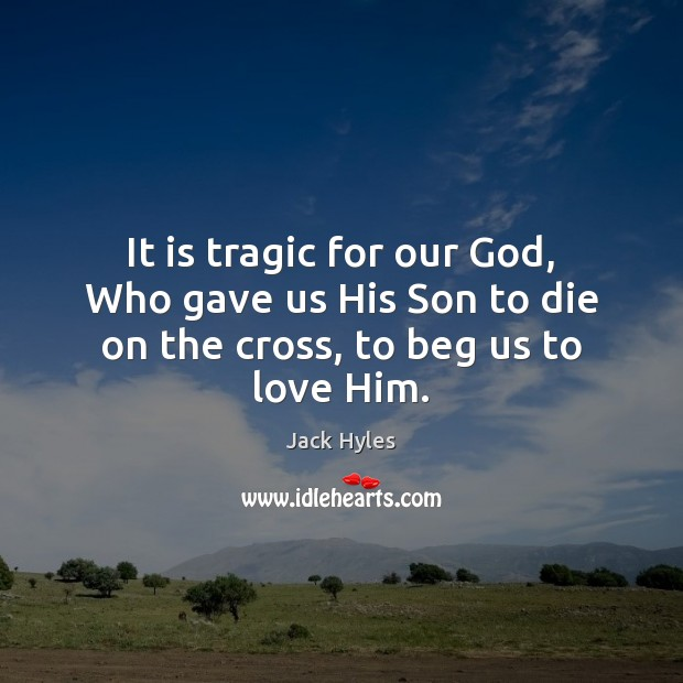 It is tragic for our God, Who gave us His Son to die on the cross, to beg us to love Him. Image