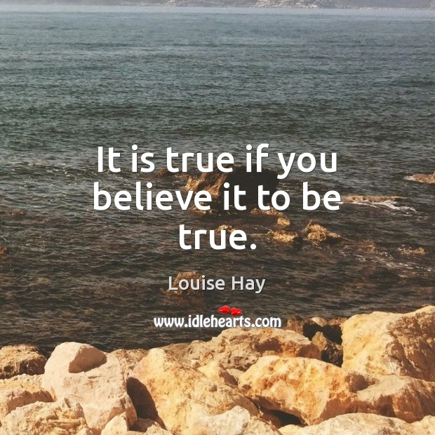 It is true if you believe it to be true. Louise Hay Picture Quote