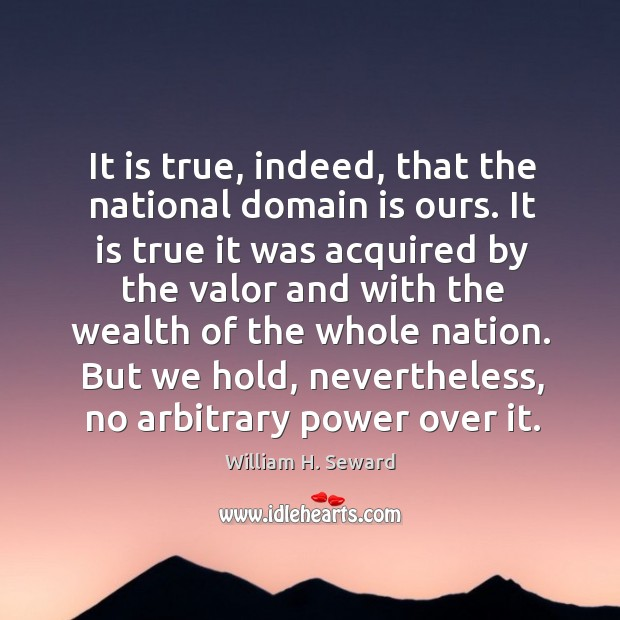 It is true, indeed, that the national domain is ours. It is true it was acquired by the valor and Image