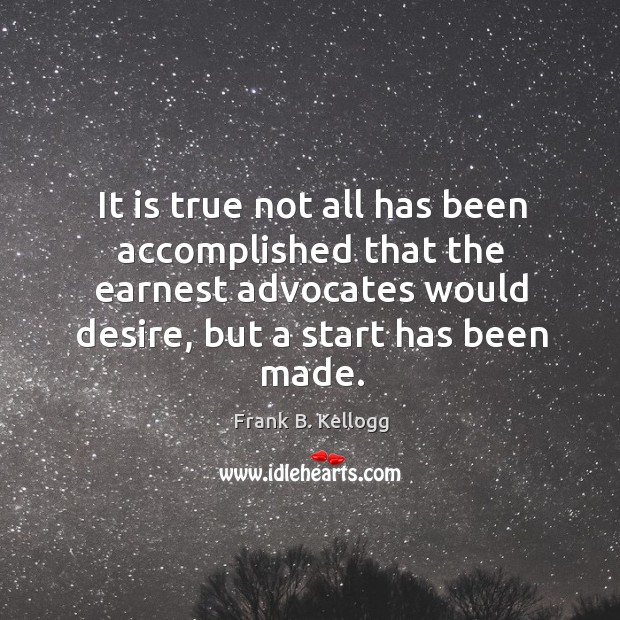It is true not all has been accomplished that the earnest advocates would desire, but a start has been made. Frank B. Kellogg Picture Quote