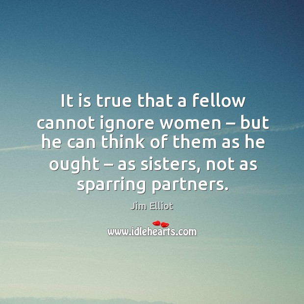 It is true that a fellow cannot ignore women – but he can think of them as he ought – as sisters, not as sparring partners. Image