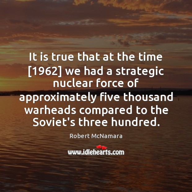 It is true that at the time [1962] we had a strategic nuclear Robert McNamara Picture Quote