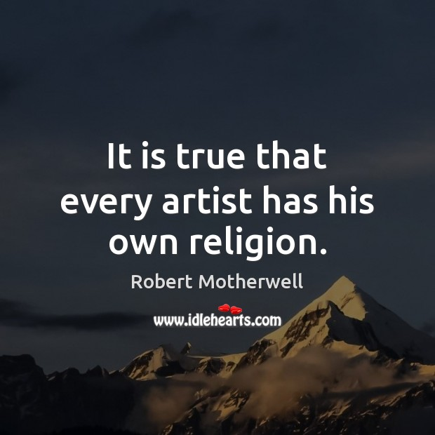 It is true that every artist has his own religion. Robert Motherwell Picture Quote
