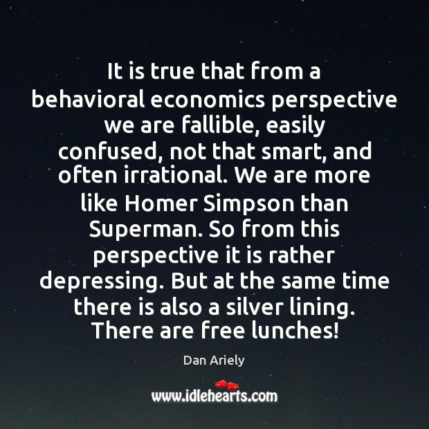 It is true that from a behavioral economics perspective we are fallible, Dan Ariely Picture Quote