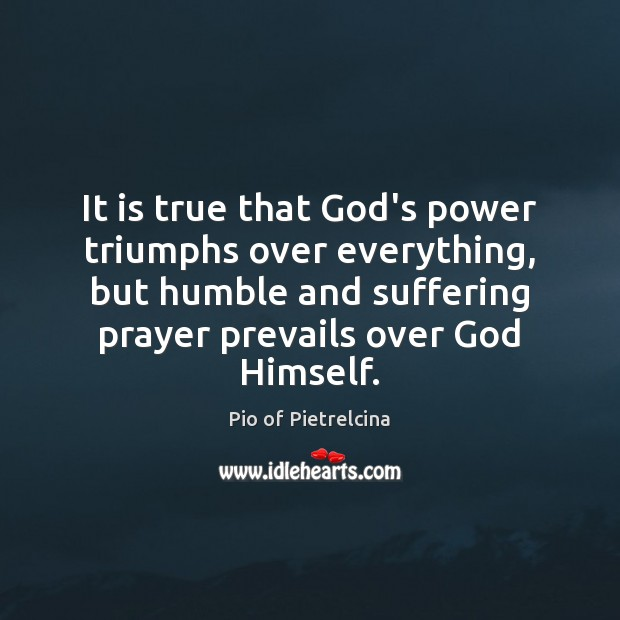 It is true that God's power triumphs over everything, but humble and Pio of Pietrelcina Picture Quote