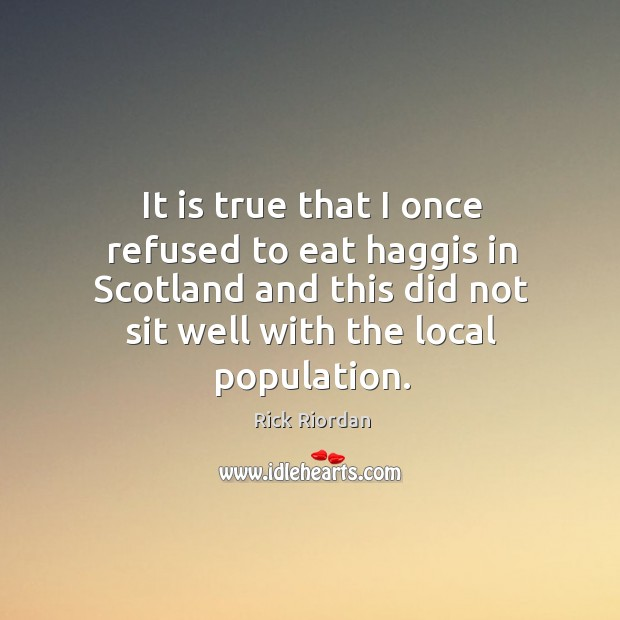 It is true that I once refused to eat haggis in Scotland Rick Riordan Picture Quote