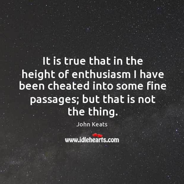 It is true that in the height of enthusiasm I have been cheated into some fine passages; but that is not the thing. Image