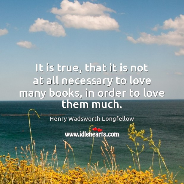 It is true, that it is not at all necessary to love Henry Wadsworth Longfellow Picture Quote