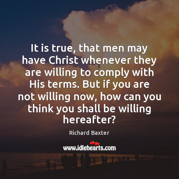 Richard Baxter Picture Quote image saying: It is true, that men may have Christ whenever they are willing