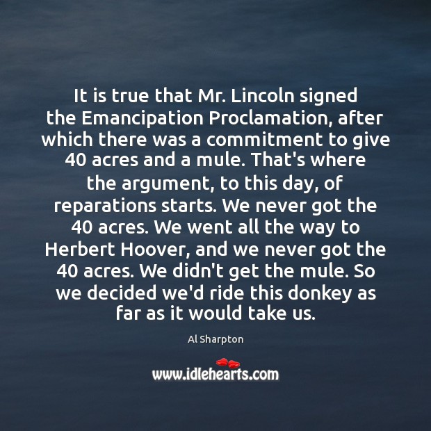 It is true that Mr. Lincoln signed the Emancipation Proclamation, after which Al Sharpton Picture Quote