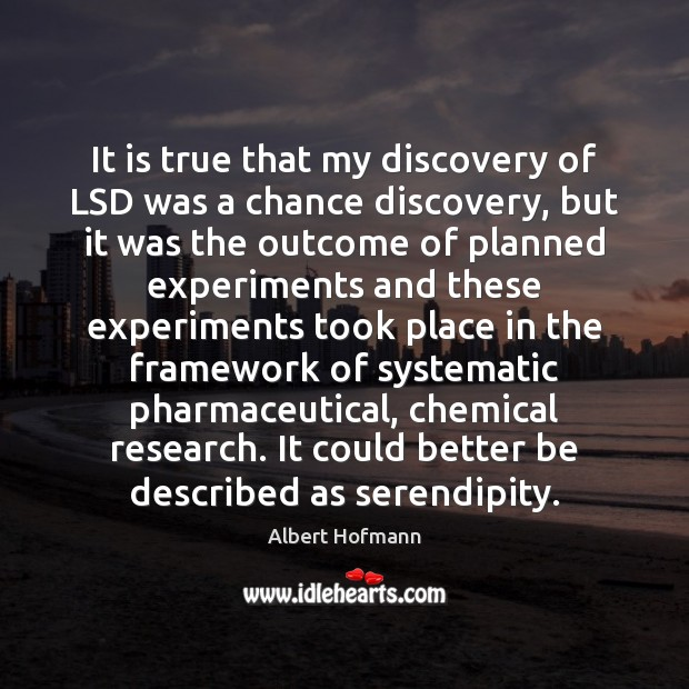 It is true that my discovery of LSD was a chance discovery, Image