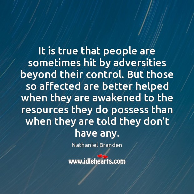It is true that people are sometimes hit by adversities beyond their Nathaniel Branden Picture Quote