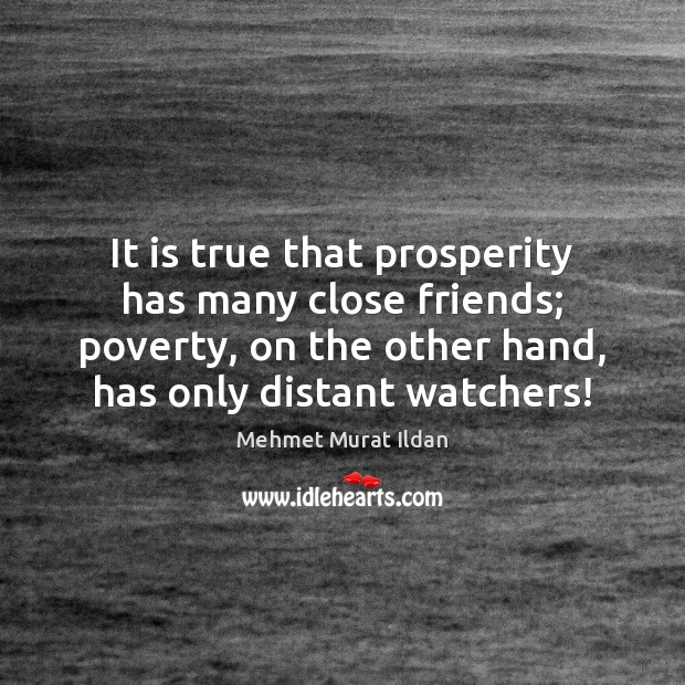 It is true that prosperity has many close friends; poverty, on the Image
