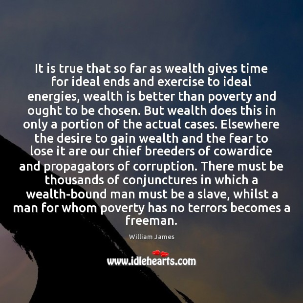 It is true that so far as wealth gives time for ideal Wealth Quotes Image