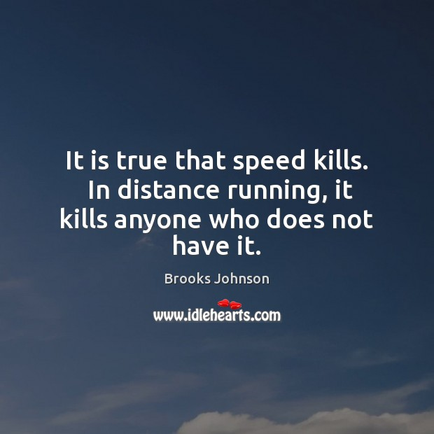 Image, It is true that speed kills.  In distance running, it kills anyone who does not have it.