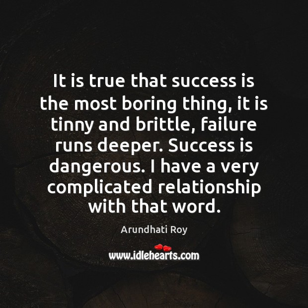 It is true that success is the most boring thing, it is Arundhati Roy Picture Quote