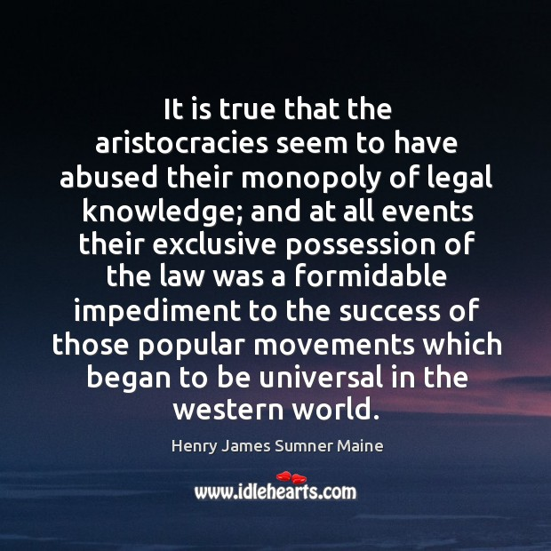 It is true that the aristocracies seem to have abused their monopoly of legal knowledge Henry James Sumner Maine Picture Quote