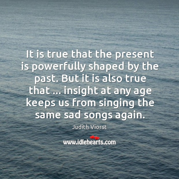 It is true that the present is powerfully shaped by the past. Image