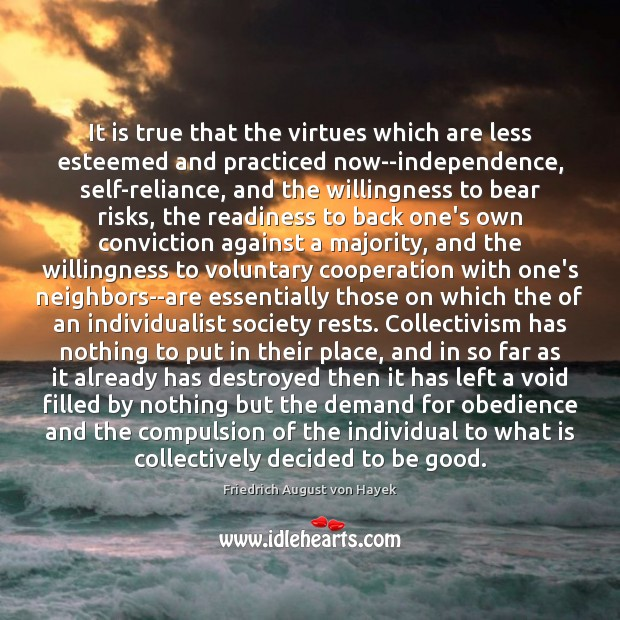 It is true that the virtues which are less esteemed and practiced Friedrich August von Hayek Picture Quote