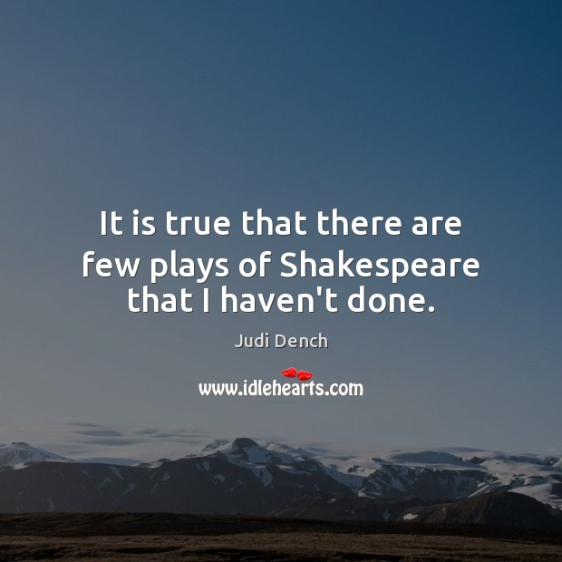 It is true that there are few plays of Shakespeare that I haven't done. Judi Dench Picture Quote