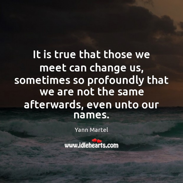 It is true that those we meet can change us, sometimes so Yann Martel Picture Quote