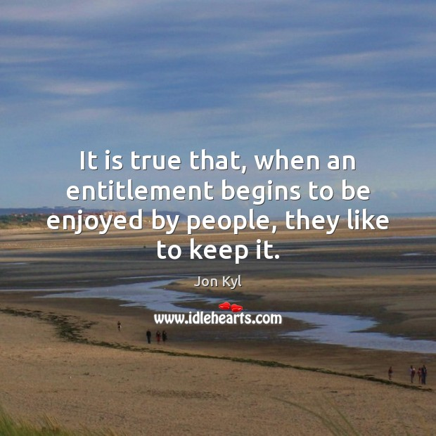 It is true that, when an entitlement begins to be enjoyed by people, they like to keep it. Image