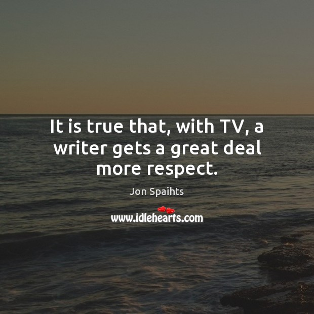 It is true that, with TV, a writer gets a great deal more respect. Image