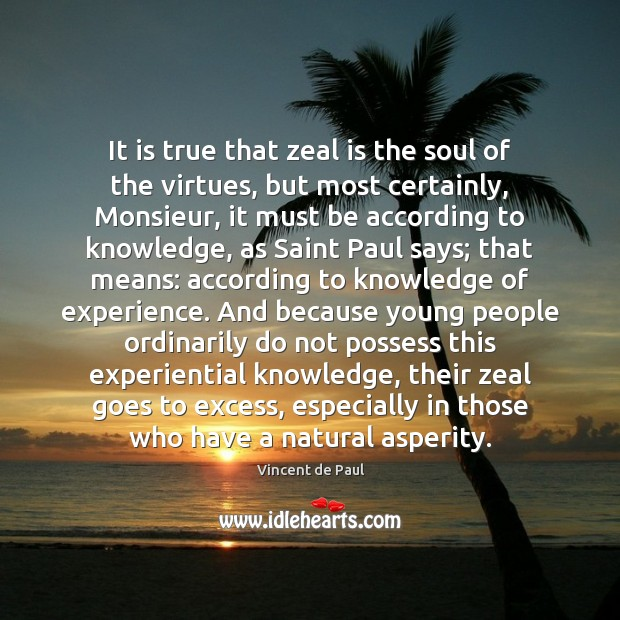 It is true that zeal is the soul of the virtues, but Image
