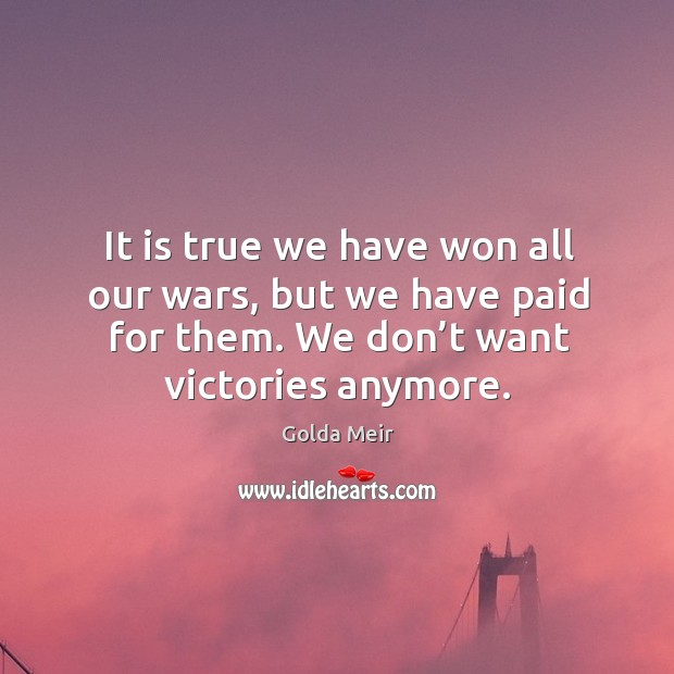It is true we have won all our wars, but we have paid for them. We don't want victories anymore. Image