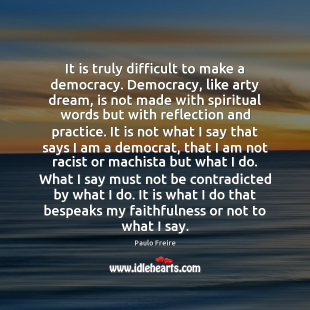 It is truly difficult to make a democracy. Democracy, like arty dream, Paulo Freire Picture Quote