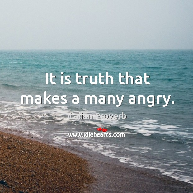 It is truth that makes a many angry. Image
