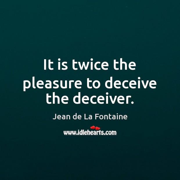 It is twice the pleasure to deceive the deceiver. Jean de La Fontaine Picture Quote