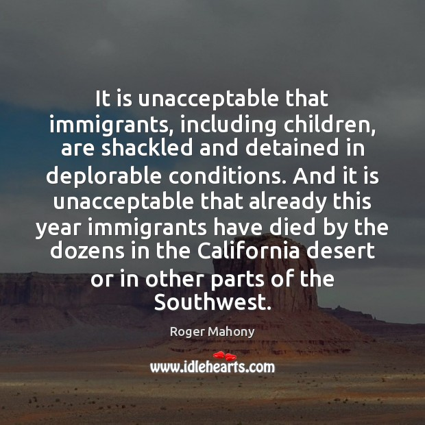 It is unacceptable that immigrants, including children, are shackled and detained in Roger Mahony Picture Quote