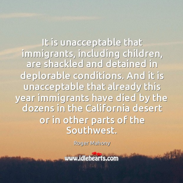 It is unacceptable that immigrants, including children, are shackled and detained in deplorable conditions. Roger Mahony Picture Quote