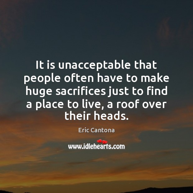 It is unacceptable that people often have to make huge sacrifices just Eric Cantona Picture Quote