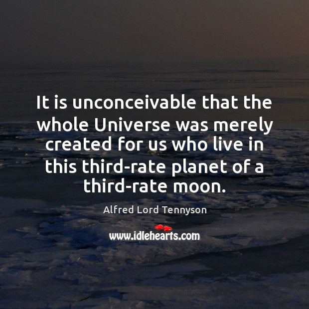 It is unconceivable that the whole Universe was merely created for us Alfred Lord Tennyson Picture Quote