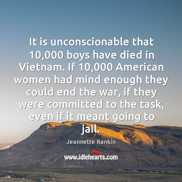 It is unconscionable that 10,000 boys have died in vietnam. Jeannette Rankin Picture Quote