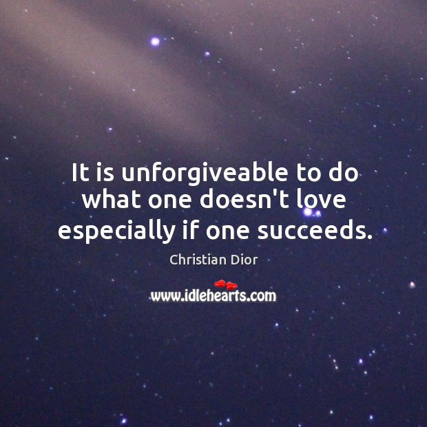 It is unforgiveable to do what one doesn't love especially if one succeeds. Image