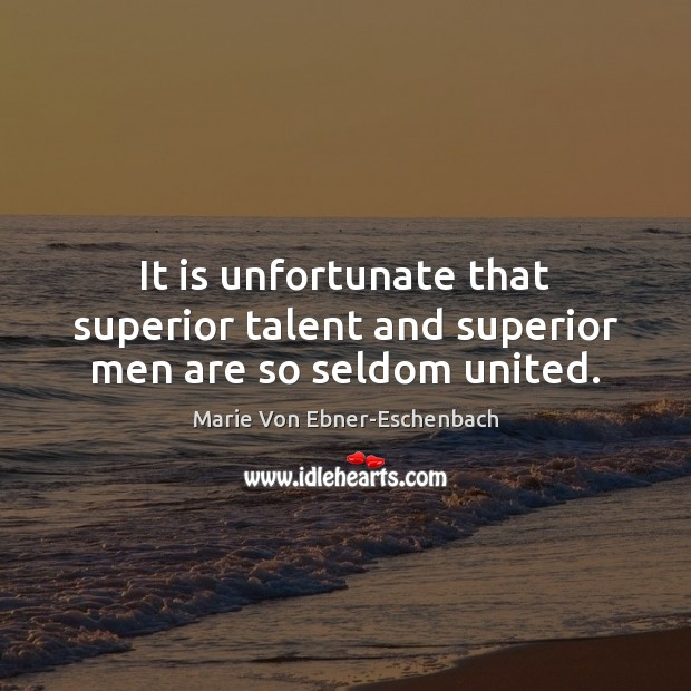It is unfortunate that superior talent and superior men are so seldom united. Image