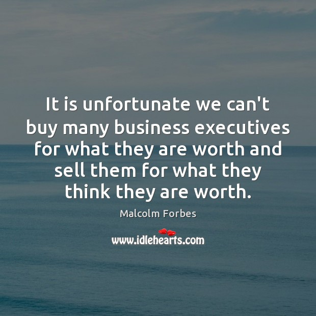 It is unfortunate we can't buy many business executives for what they Malcolm Forbes Picture Quote
