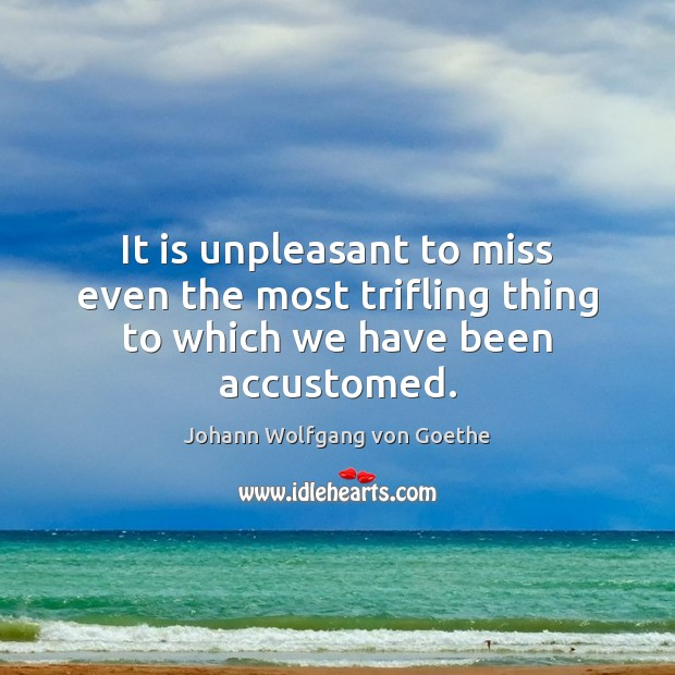 It is unpleasant to miss even the most trifling thing to which we have been accustomed. Image