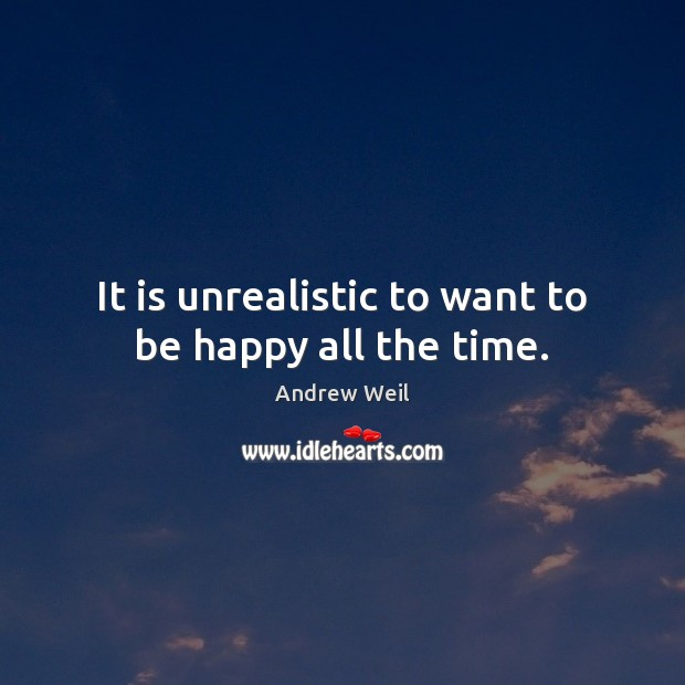 It is unrealistic to want to be happy all the time. Andrew Weil Picture Quote