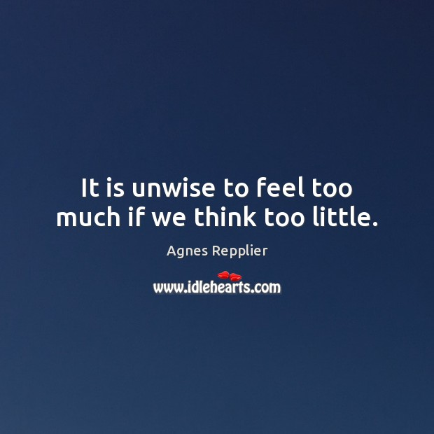 It is unwise to feel too much if we think too little. Agnes Repplier Picture Quote