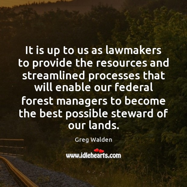 It is up to us as lawmakers to provide the resources and Greg Walden Picture Quote
