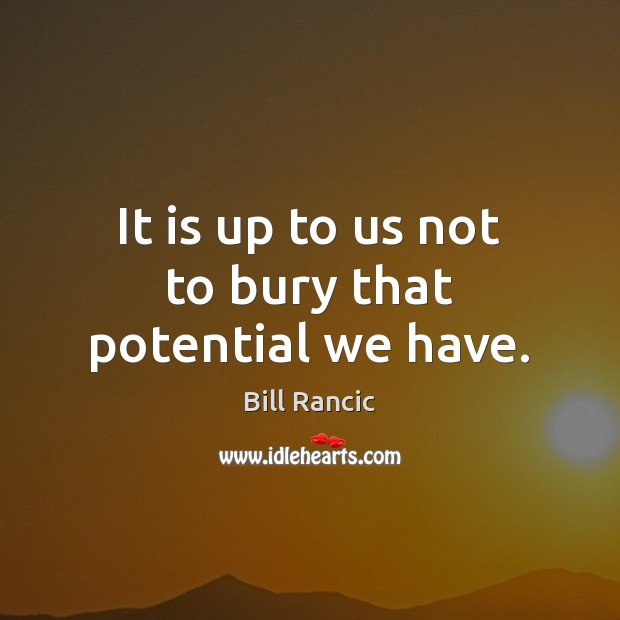 It is up to us not to bury that potential we have. Bill Rancic Picture Quote