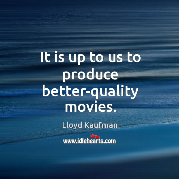It is up to us to produce better-quality movies. Lloyd Kaufman Picture Quote